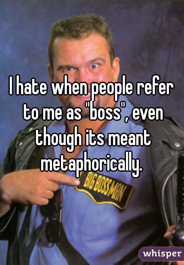 "I hate when people refer to me as ""boss"", even though its meant metaphorically."