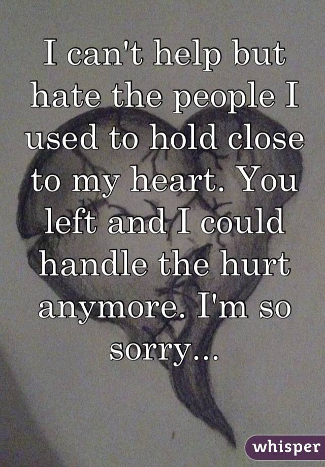 I can't help but hate the people I used to hold close to my heart. You left and I could handle the hurt anymore. I'm so sorry...