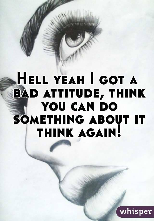 Hell yeah I got a bad attitude, think you can do something about it think again!