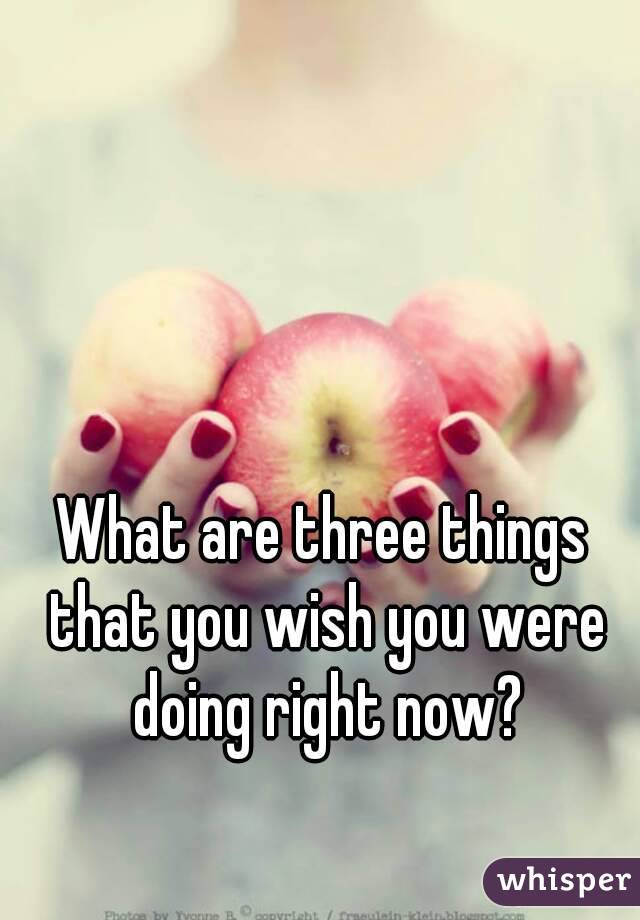 What are three things that you wish you were doing right now?