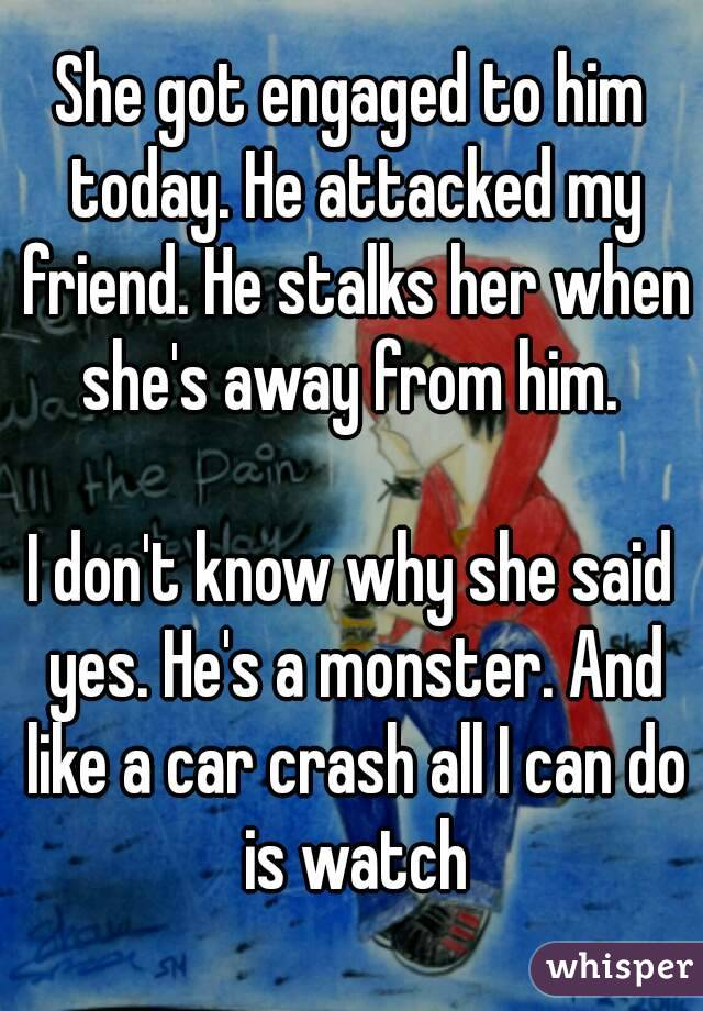 She got engaged to him today. He attacked my friend. He stalks her when she's away from him.   I don't know why she said yes. He's a monster. And like a car crash all I can do is watch