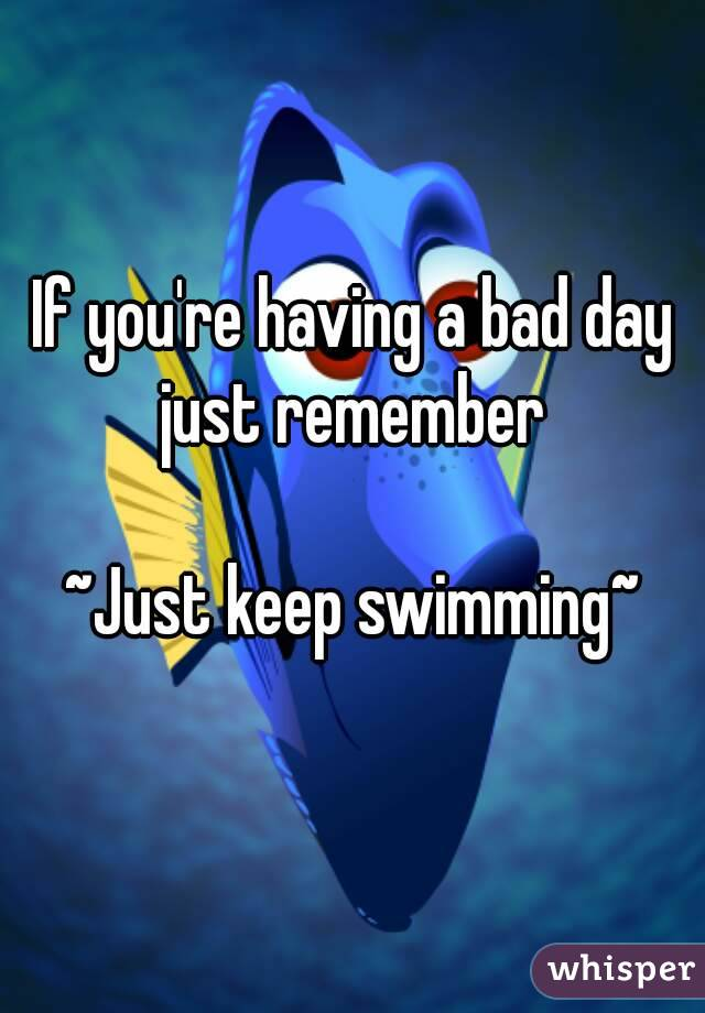 If you're having a bad day just remember   ~Just keep swimming~