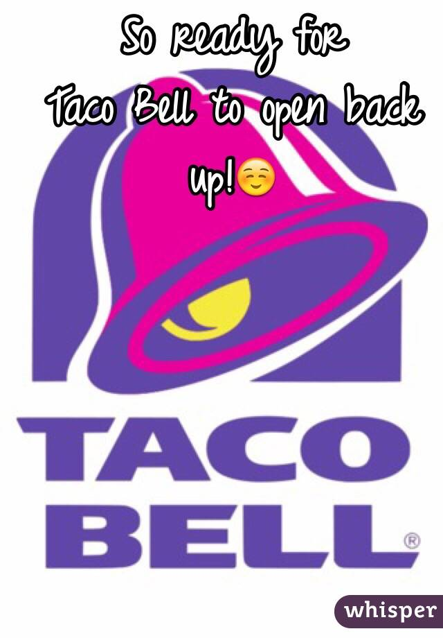 So ready for  Taco Bell to open back up!☺️
