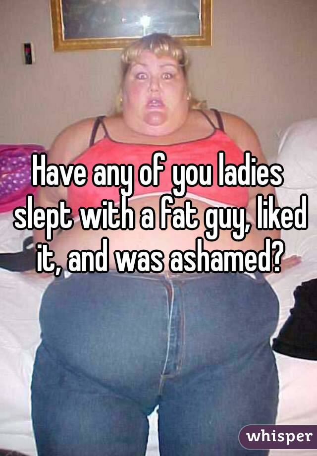 Have any of you ladies slept with a fat guy, liked it, and was ashamed?