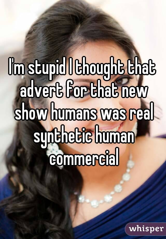 I'm stupid I thought that advert for that new show humans was real synthetic human commercial