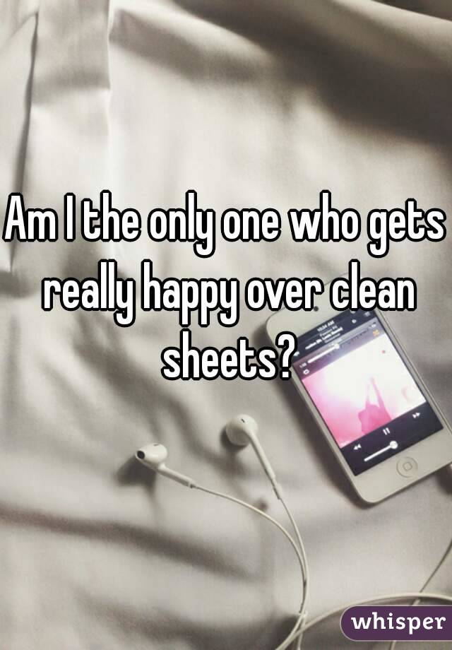 Am I the only one who gets really happy over clean sheets?