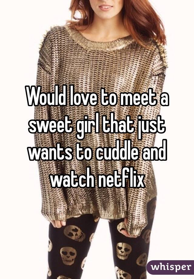 Would love to meet a sweet girl that just wants to cuddle and watch netflix