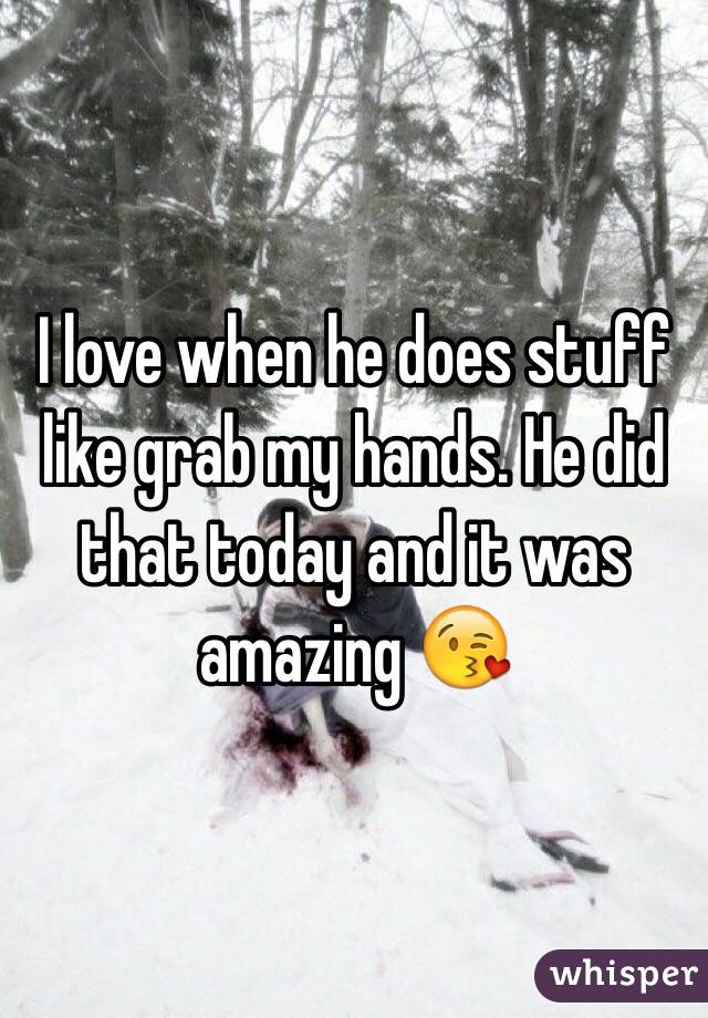 I love when he does stuff like grab my hands. He did that today and it was amazing 😘
