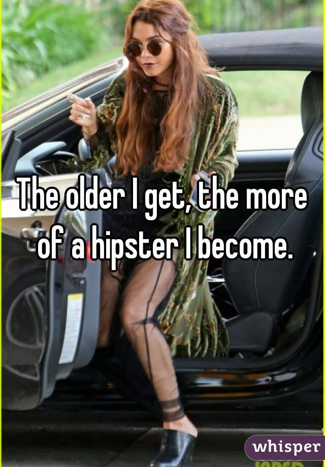 The older I get, the more of a hipster I become.