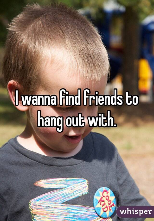 I wanna find friends to hang out with.