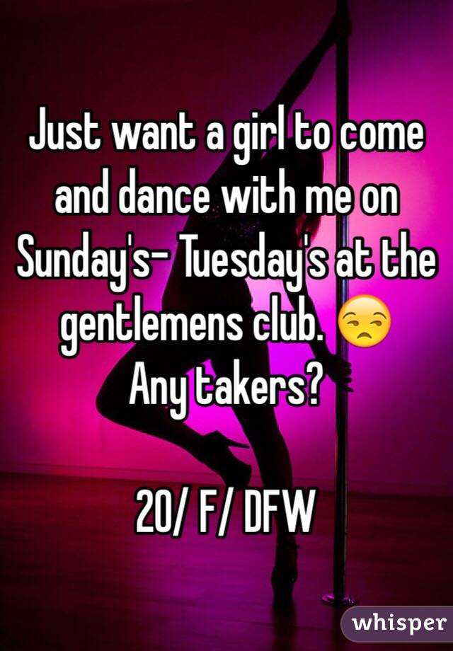 Just want a girl to come and dance with me on Sunday's- Tuesday's at the gentlemens club. 😒 Any takers?  20/ F/ DFW