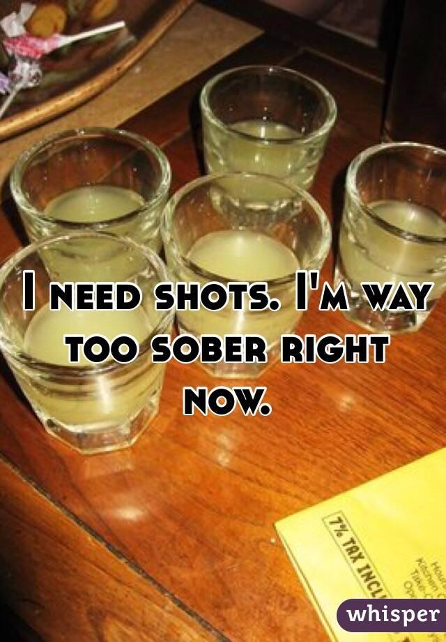 I need shots. I'm way too sober right now.