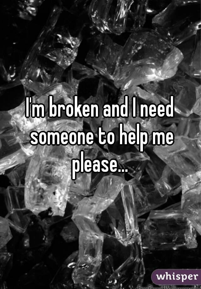 I'm broken and I need someone to help me please...