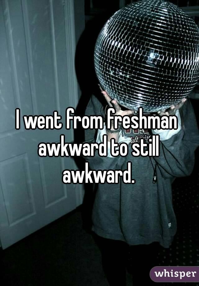I went from freshman awkward to still awkward.