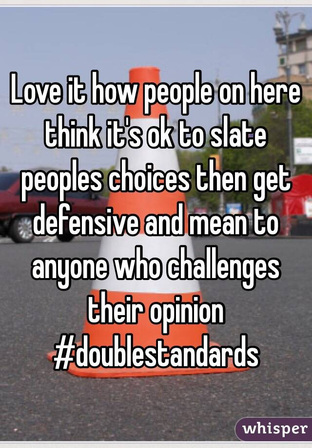 Love it how people on here think it's ok to slate peoples choices then get defensive and mean to anyone who challenges their opinion #doublestandards