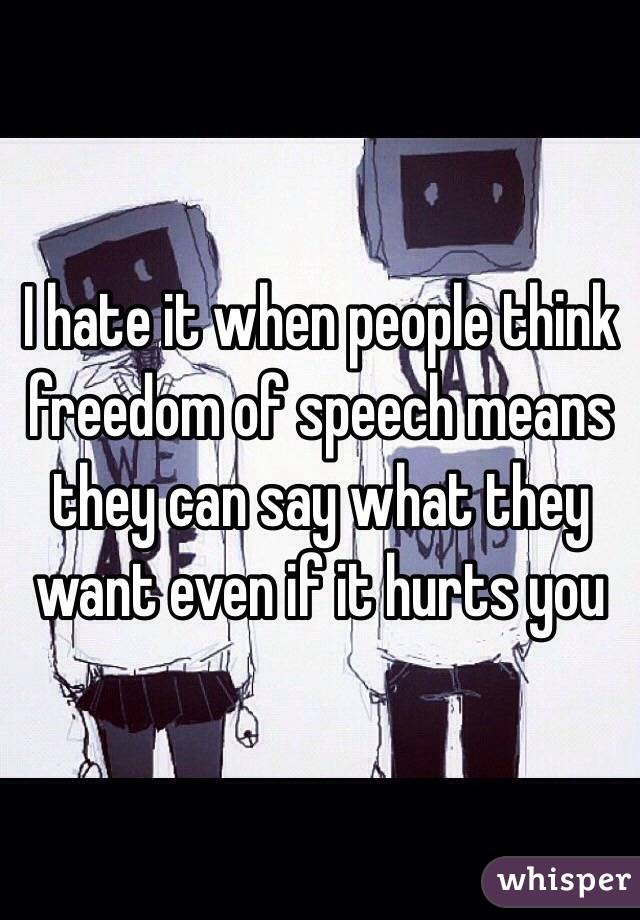 I hate it when people think freedom of speech means they can say what they want even if it hurts you
