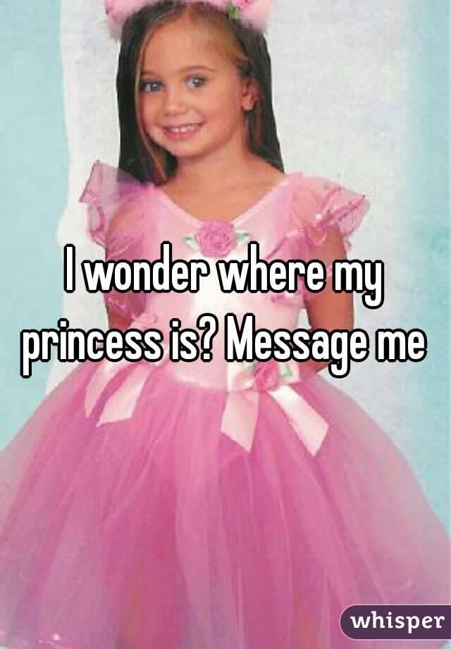 I wonder where my princess is? Message me