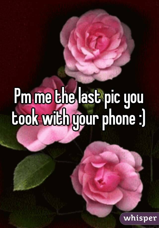 Pm me the last pic you took with your phone :)