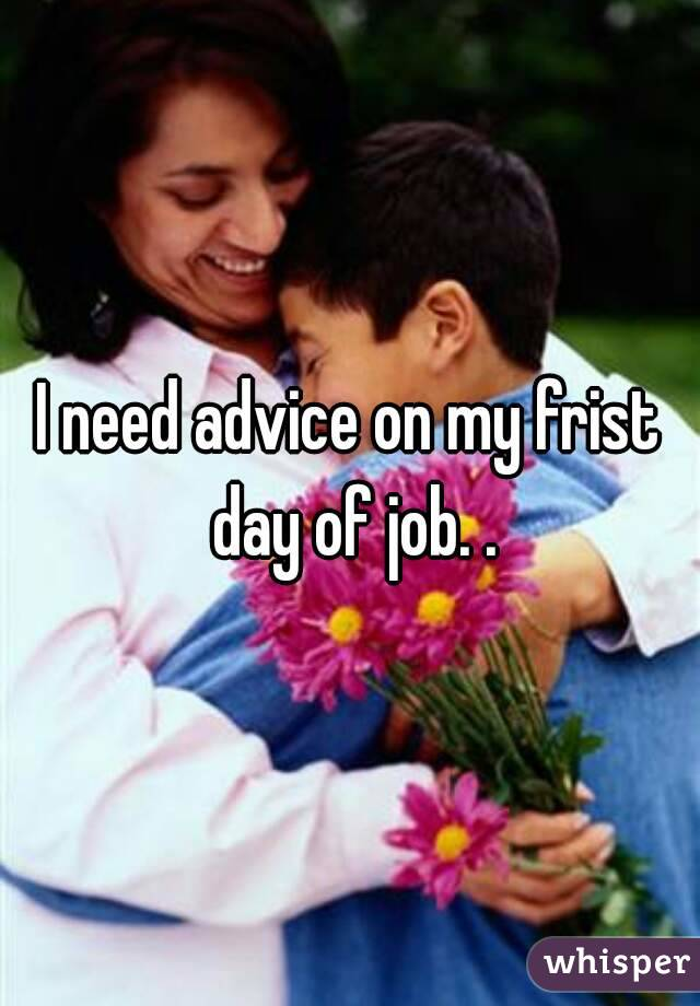 I need advice on my frist day of job. .