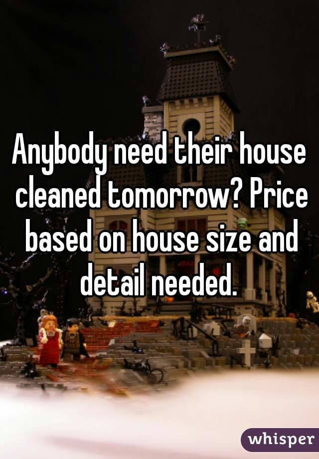 Anybody need their house cleaned tomorrow? Price based on house size and detail needed.
