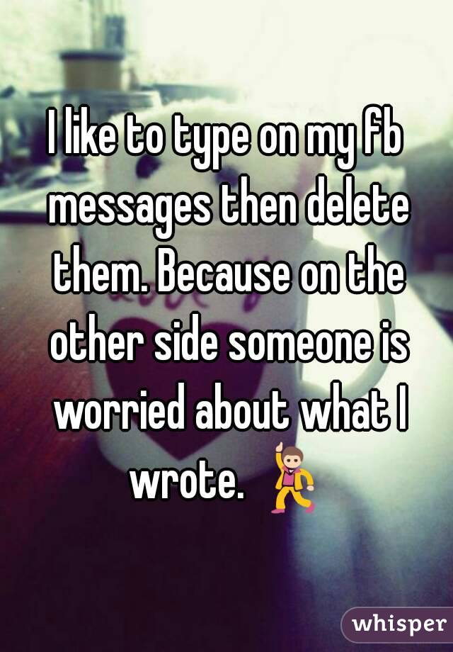 I like to type on my fb messages then delete them. Because on the other side someone is worried about what I wrote. 💃