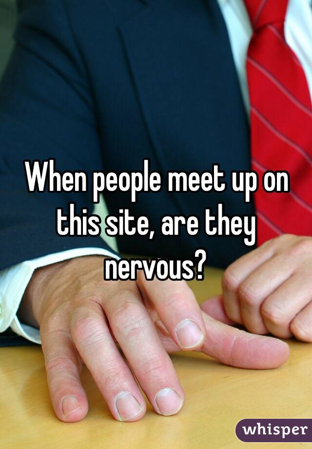 When people meet up on this site, are they nervous?
