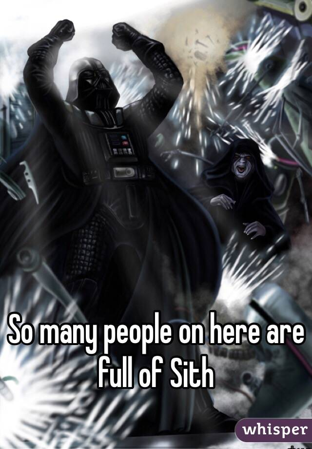 So many people on here are full of Sith