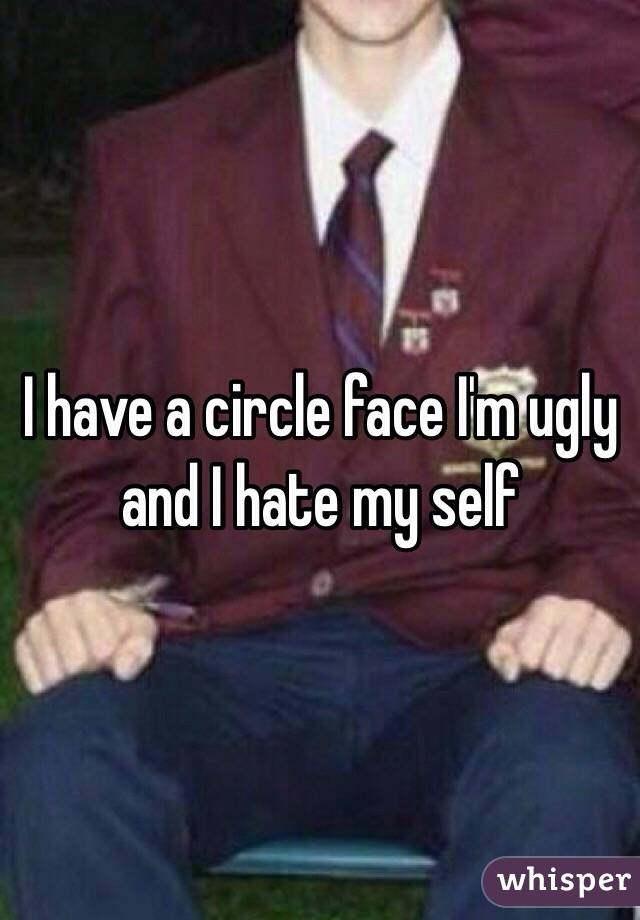 I have a circle face I'm ugly and I hate my self
