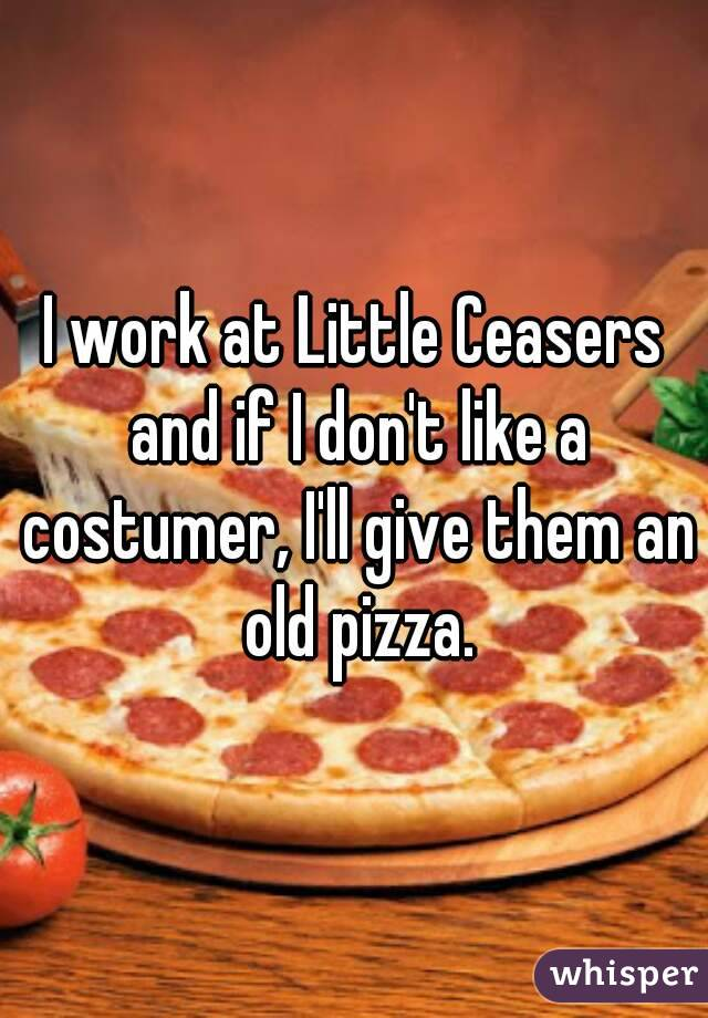 I work at Little Ceasers and if I don't like a costumer, I'll give them an old pizza.