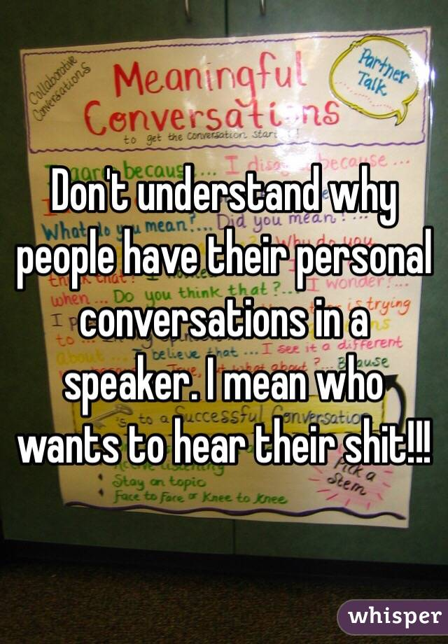 Don't understand why people have their personal conversations in a speaker. I mean who wants to hear their shit!!!
