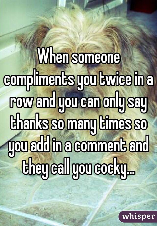 When someone compliments you twice in a row and you can only say thanks so many times so you add in a comment and they call you cocky...