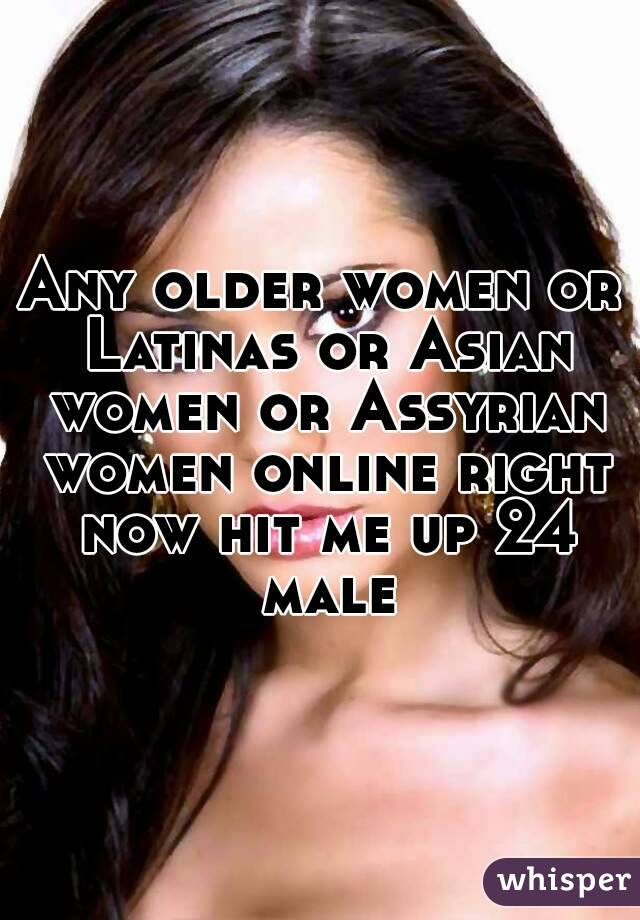 Any older women or Latinas or Asian women or Assyrian women online right now hit me up 24 male