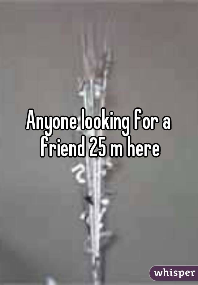 Anyone looking for a friend 25 m here