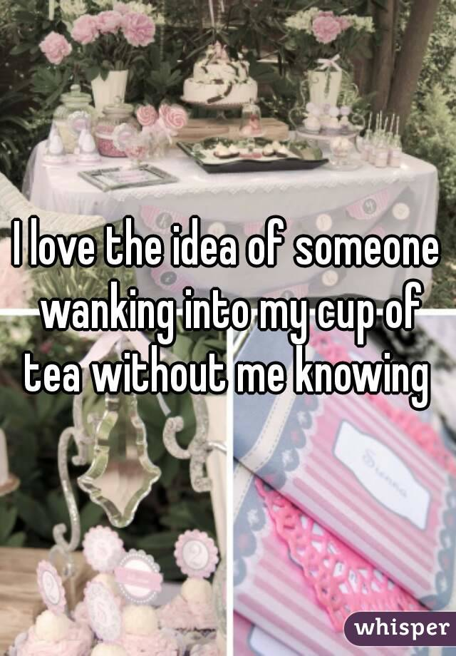 I love the idea of someone wanking into my cup of tea without me knowing