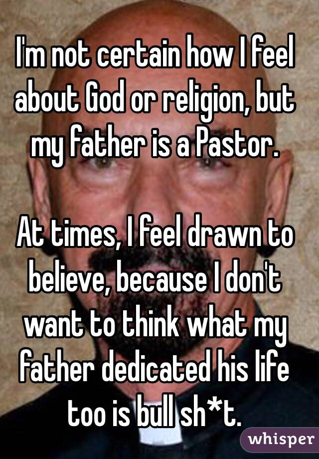 I'm not certain how I feel about God or religion, but my father is a Pastor.   At times, I feel drawn to believe, because I don't want to think what my father dedicated his life too is bull sh*t.
