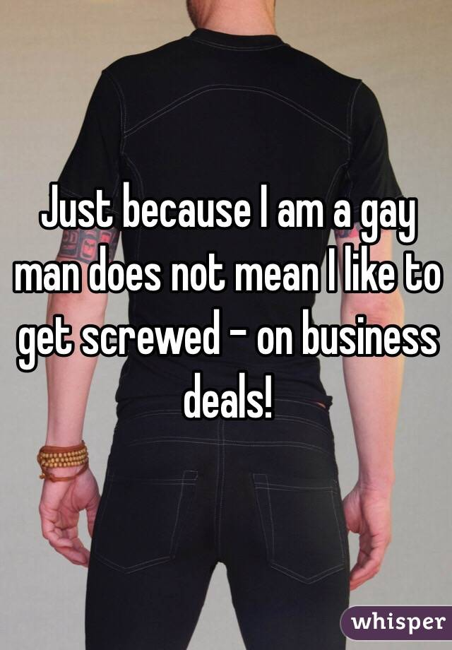 Just because I am a gay man does not mean I like to get screwed - on business deals!
