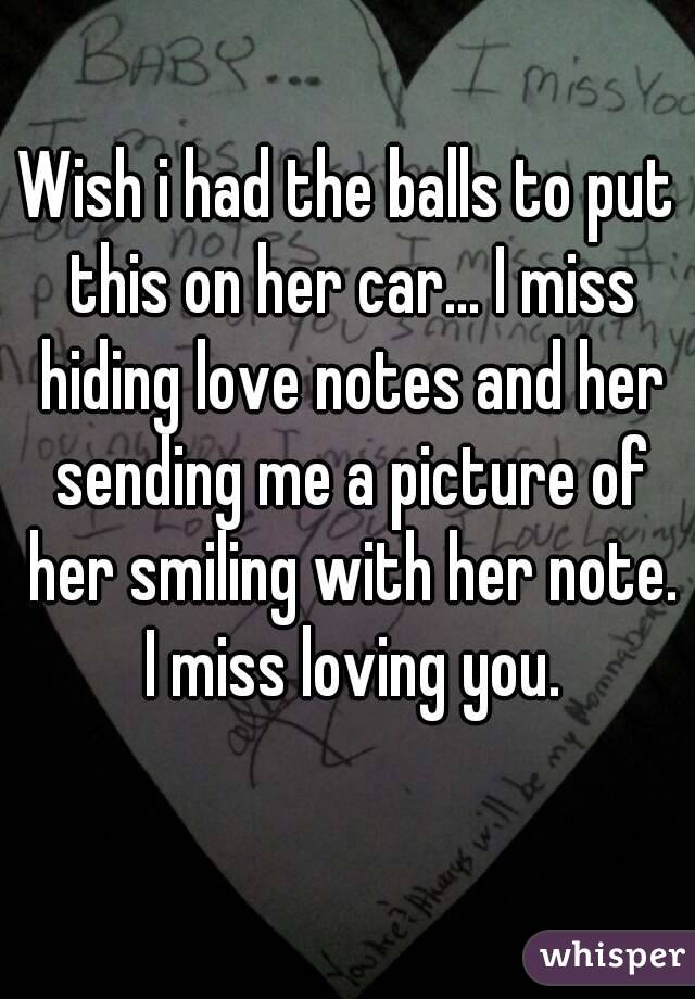 Wish i had the balls to put this on her car... I miss hiding love notes and her sending me a picture of her smiling with her note. I miss loving you.