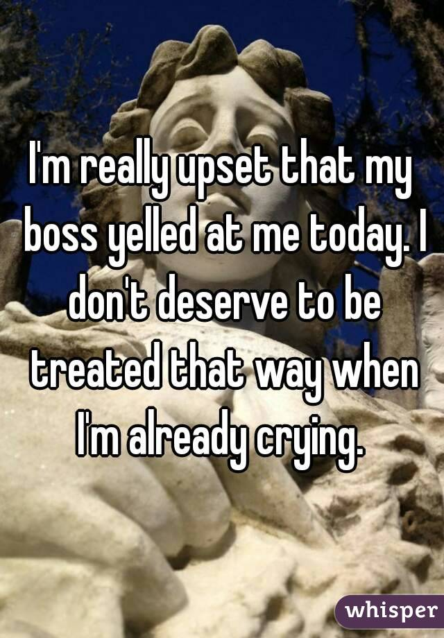 I'm really upset that my boss yelled at me today. I don't deserve to be treated that way when I'm already crying.