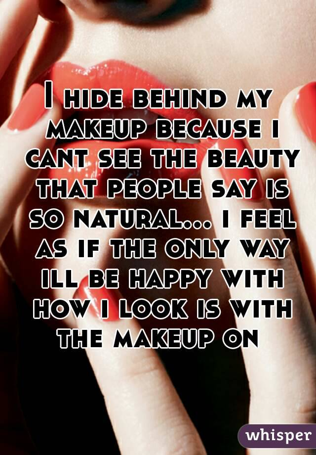 I hide behind my makeup because i cant see the beauty that people say is so natural... i feel as if the only way ill be happy with how i look is with the makeup on