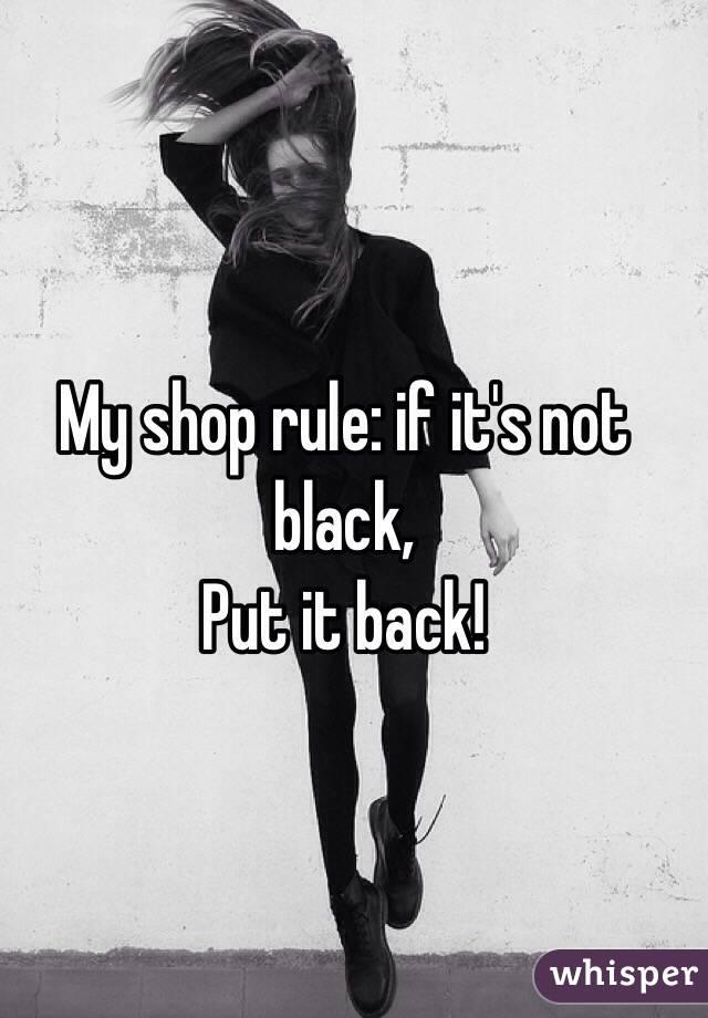 My shop rule: if it's not black, Put it back!