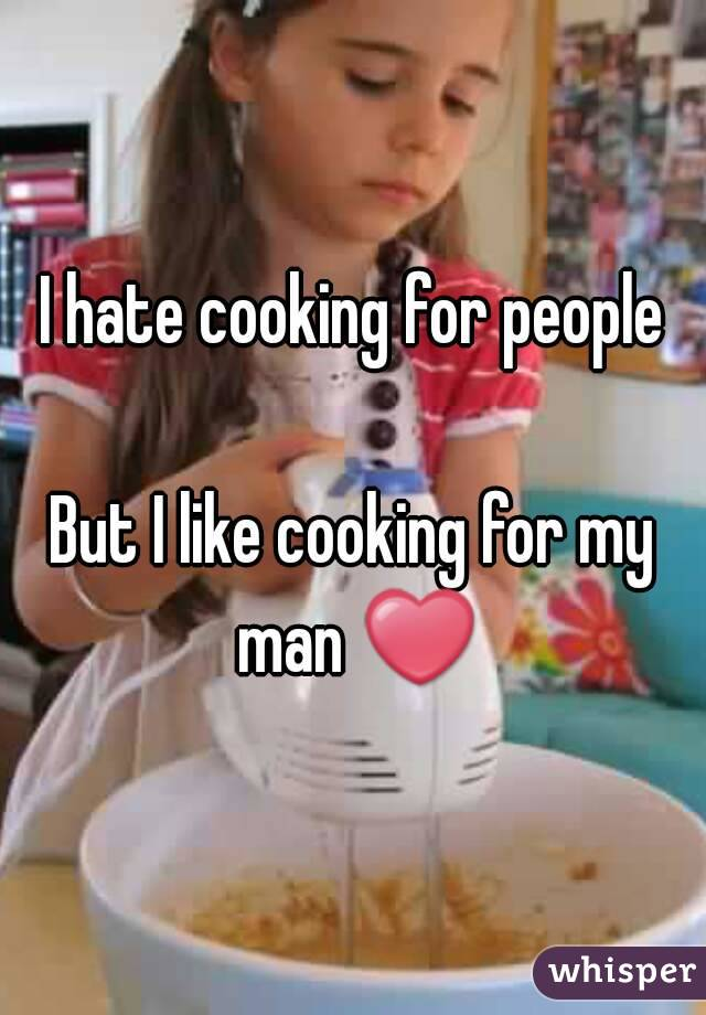 I hate cooking for people  But I like cooking for my man ❤