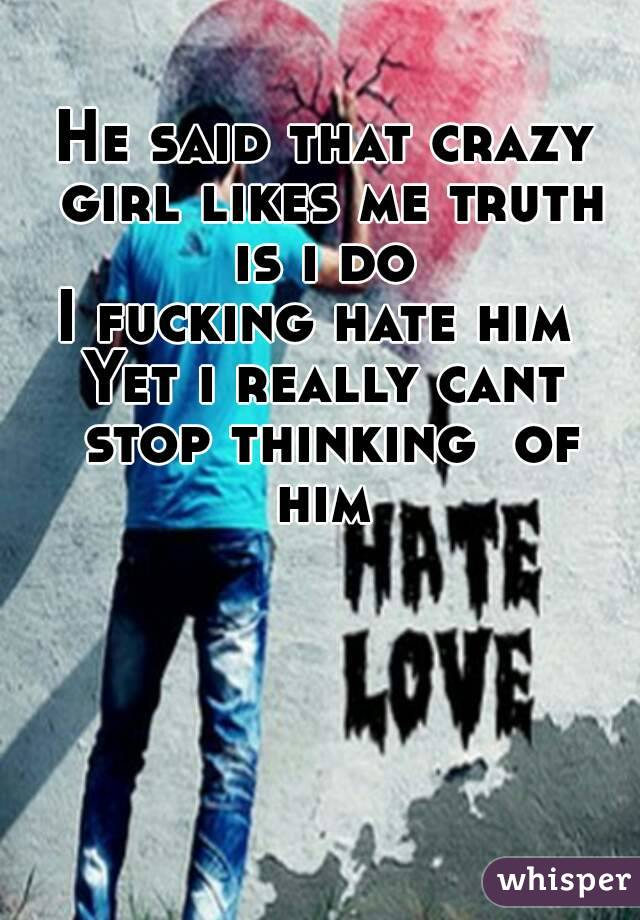 He said that crazy girl likes me truth is i do  I fucking hate him  Yet i really cant stop thinking  of him