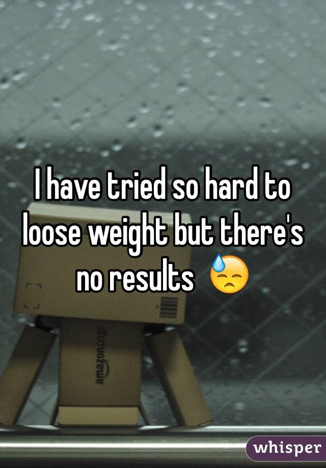 I have tried so hard to loose weight but there's no results  😓