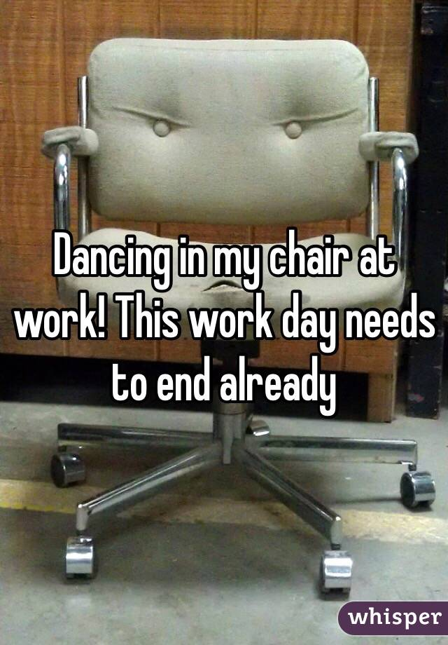 Dancing in my chair at work! This work day needs to end already