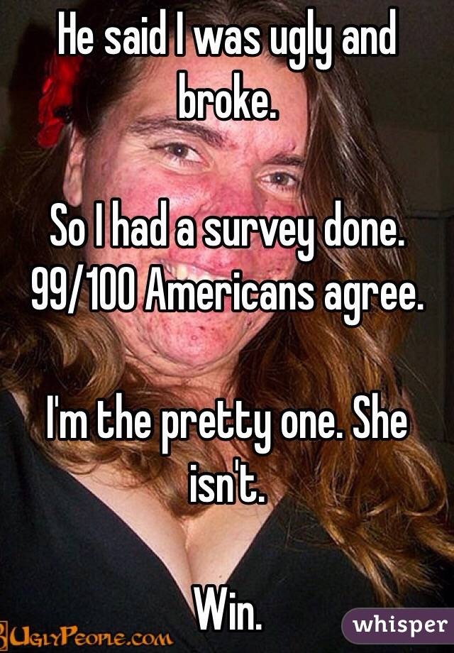 He said I was ugly and broke.   So I had a survey done. 99/100 Americans agree.   I'm the pretty one. She isn't.   Win.
