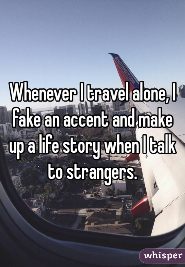 Whenever I travel alone, I fake an accent and make up a life story when I talk to strangers.