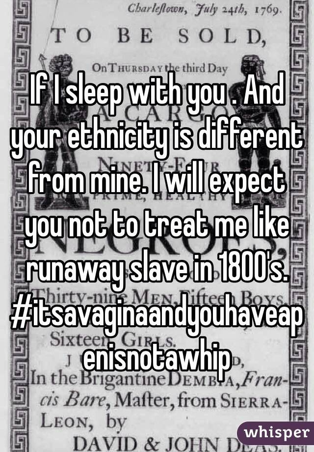 If I sleep with you . And your ethnicity is different from mine. I will expect you not to treat me like runaway slave in 1800's. #itsavaginaandyouhaveapenisnotawhip