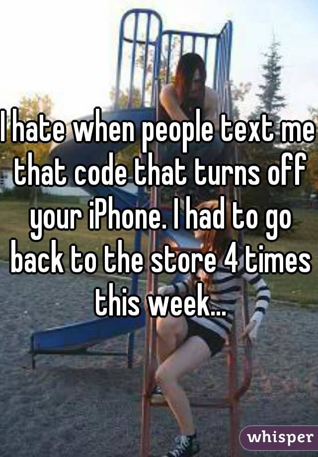 I hate when people text me that code that turns off your iPhone. I had to go back to the store 4 times this week...