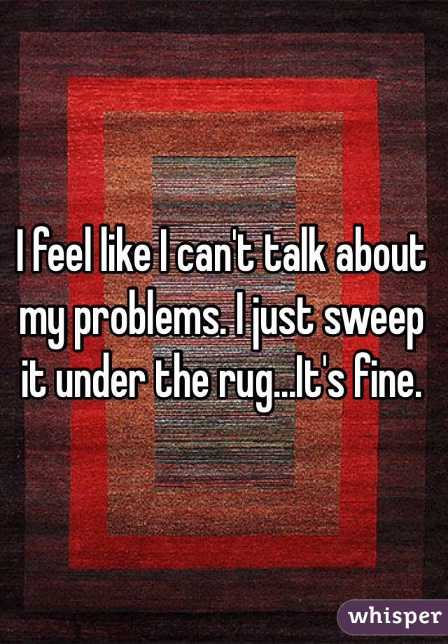 I feel like I can't talk about my problems. I just sweep it under the rug...It's fine.