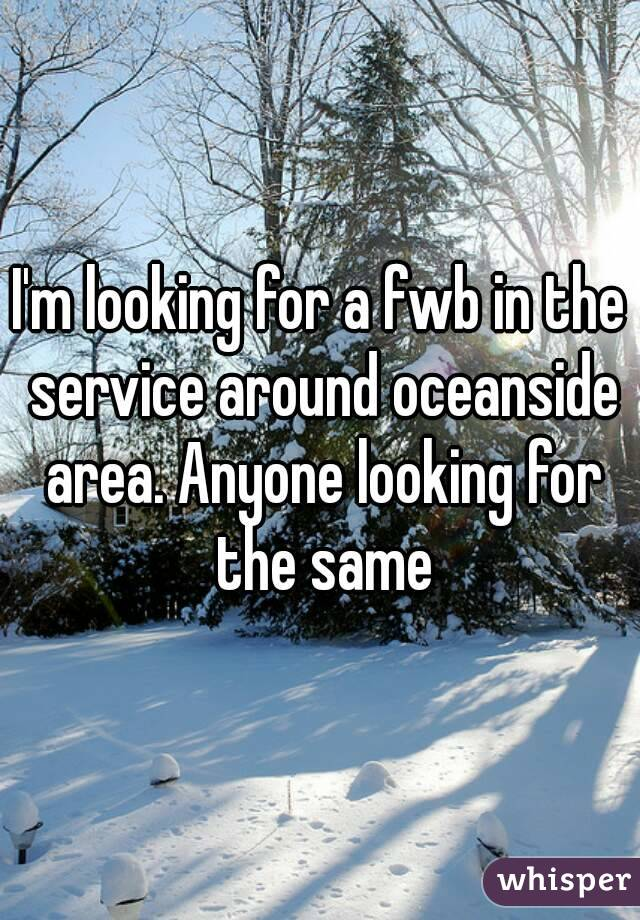I'm looking for a fwb in the service around oceanside area. Anyone looking for the same